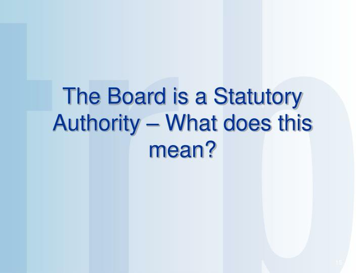 The Board is a Statutory Authority – What does this mean?