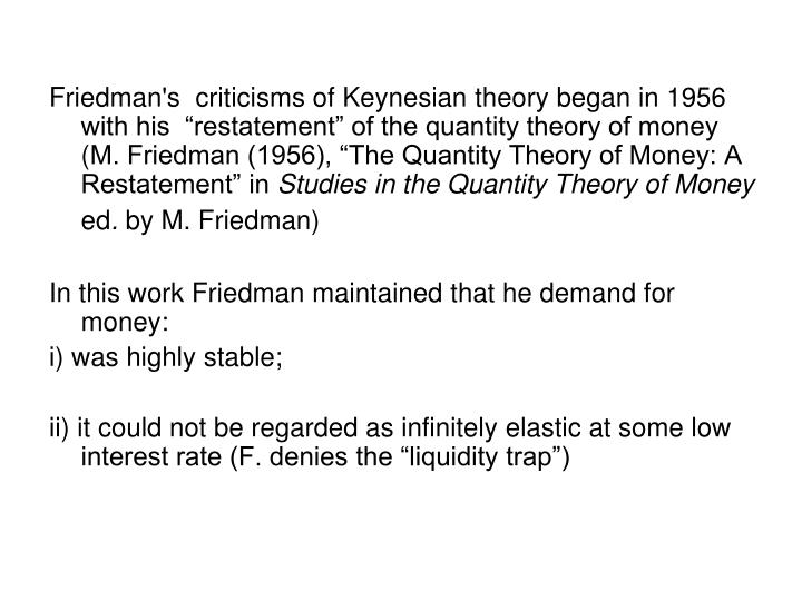 """Friedman's  criticisms of Keynesian theory began in 1956 with his  """"restatement"""" of the quantity theory of money ("""