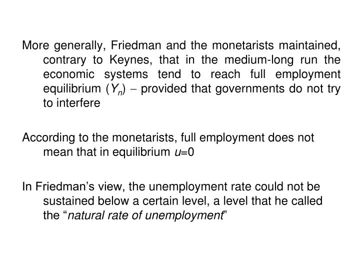 More generally, Friedman and the monetarists maintained, contrary to Keynes, that in the medium-long run the economic systems tend to reach full employment equilibrium (
