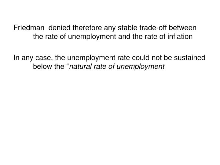Friedman  denied therefore any stable trade-off between the rate of unemployment and the rate of inflation