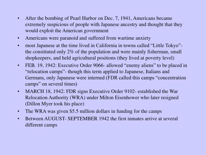 After the bombing of Pearl Harbor on Dec. 7, 1941, Americans became extremely suspicious of people with Japanese ancestry and thought that they would exploit the American government