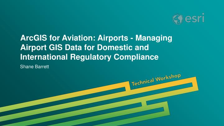 ArcGIS for Aviation: Airports - Managing Airport GIS Data for Domestic and International Regulatory ...