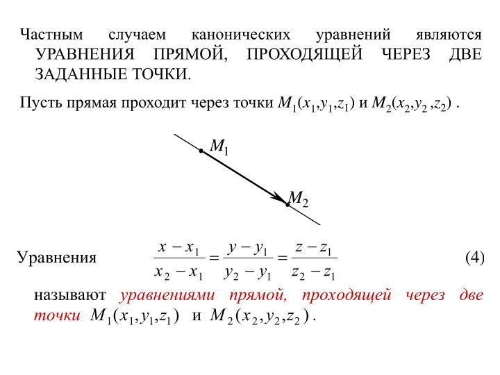 Частным случаем канонических уравнений являются УРАВНЕНИЯ ПРЯМОЙ, ПРОХОДЯЩЕЙ ЧЕРЕЗ ДВЕ ЗАДАННЫЕ ТОЧКИ.