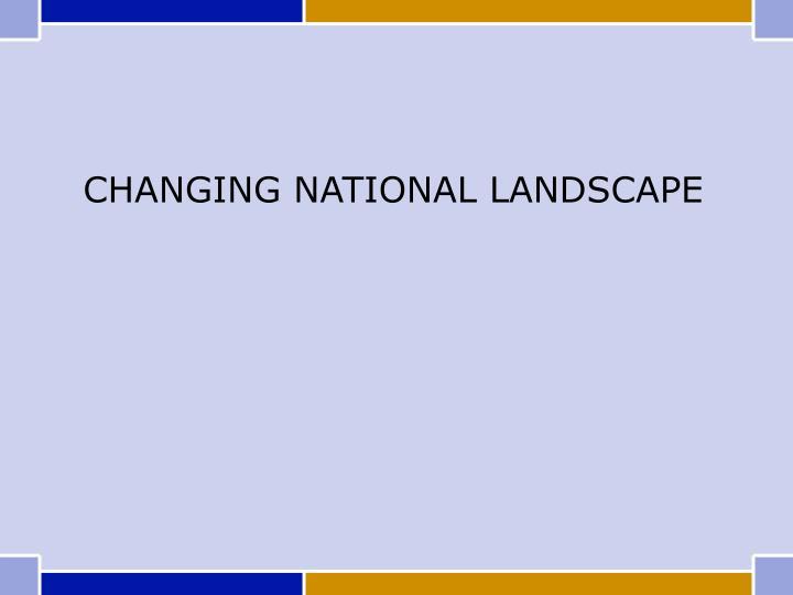 CHANGING NATIONAL LANDSCAPE