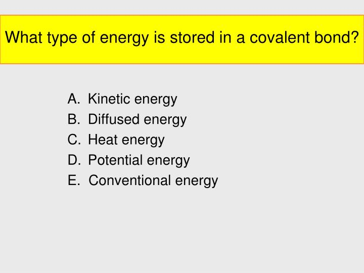 What type of energy is stored in a covalent bond?
