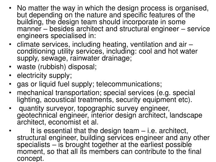 No matter the way in which the design process is organised, but depending on the nature and specific features of the building, the design team should incorporate in some manner – besides architect and structural engineer – service engineers specialised in: