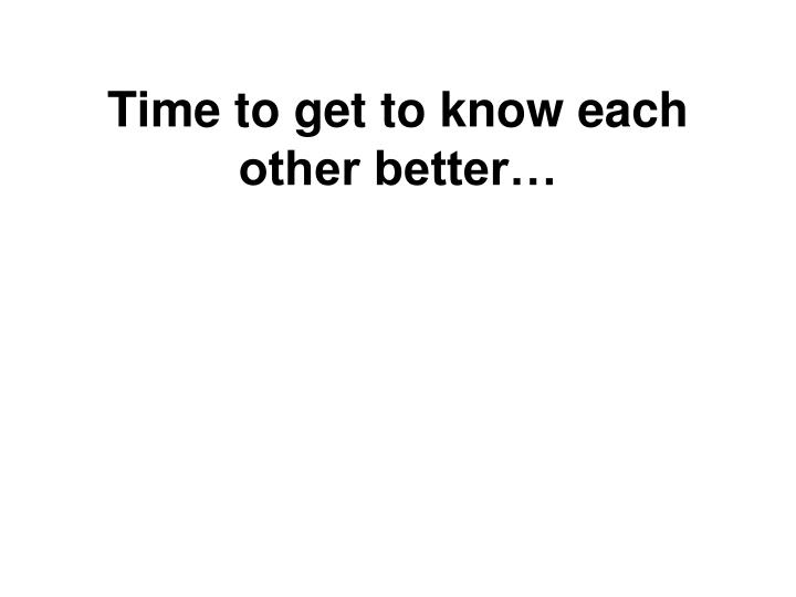 Time to get to know each other better…