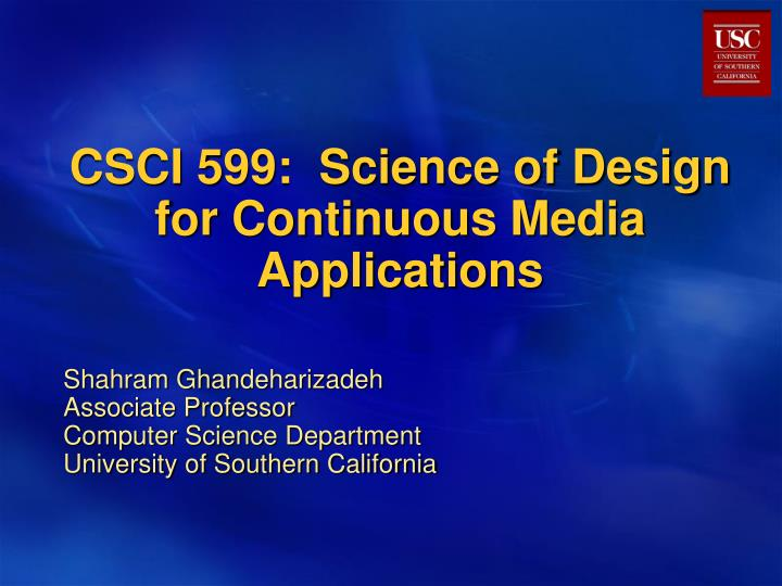 CSCI 599:  Science of Design for Continuous Media Applications