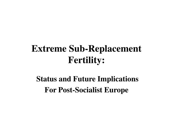 Extreme Sub-Replacement Fertility: