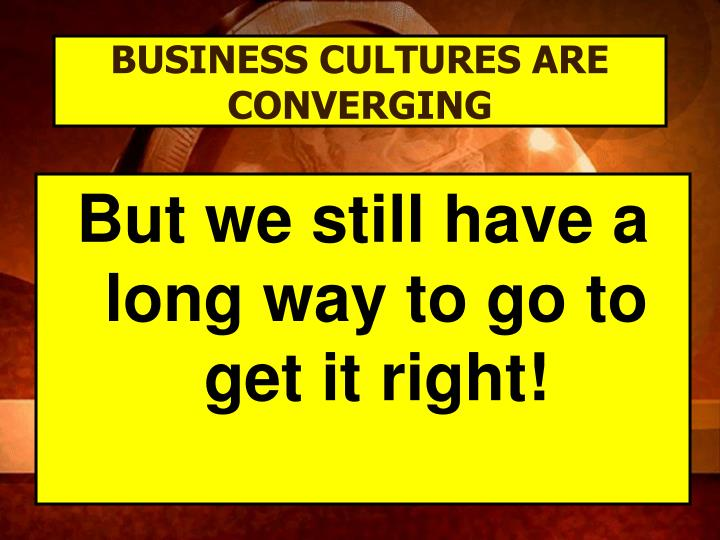 BUSINESS CULTURES ARE CONVERGING
