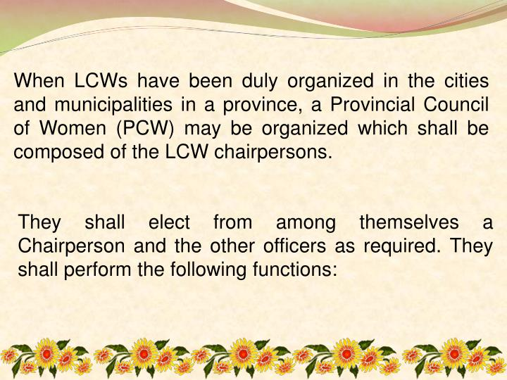 When LCWs have been duly organized in the cities and municipalities in a province, a Provincial Council of Women (PCW) may be organized which shall be composed of the LCW chairpersons.
