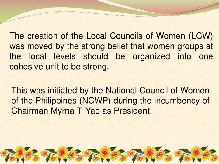 The creation of the Local Councils of Women (LCW) was moved by the strong belief that women groups at the local levels should be organized into one cohesive unit to be strong.