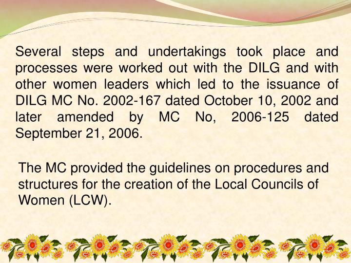 Several steps and undertakings took place and processes were worked out with the DILG and with other women leaders which led to the issuance of DILG MC No. 2002-167 dated October 10, 2002 and later amended by MC No, 2006-125 dated September 21, 2006.