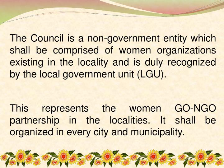 The Council is a non-government entity which shall be comprised of women organizations existing in the locality and is duly recognized by the local government unit (LGU).