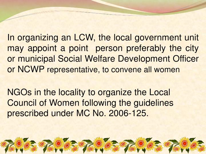 In organizing an LCW, the local government unit may appoint a point  person preferably the city or municipal Social Welfare Development Officer or NCWP