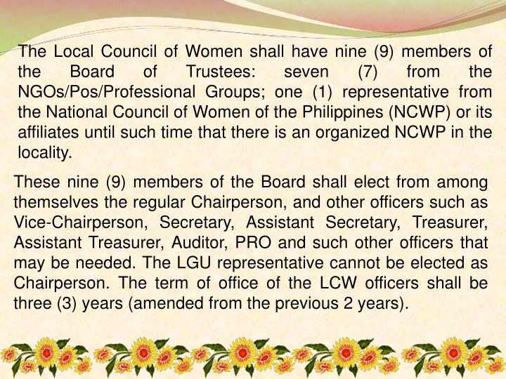 The Local Council of Women shall have nine (9) members of the Board of Trustees: seven (7) from the NGOs/Pos/Professional Groups; one (1) representative from the National Council of Women of the Philippines (NCWP) or its affiliates until such time that there is an organized NCWP in the locality.