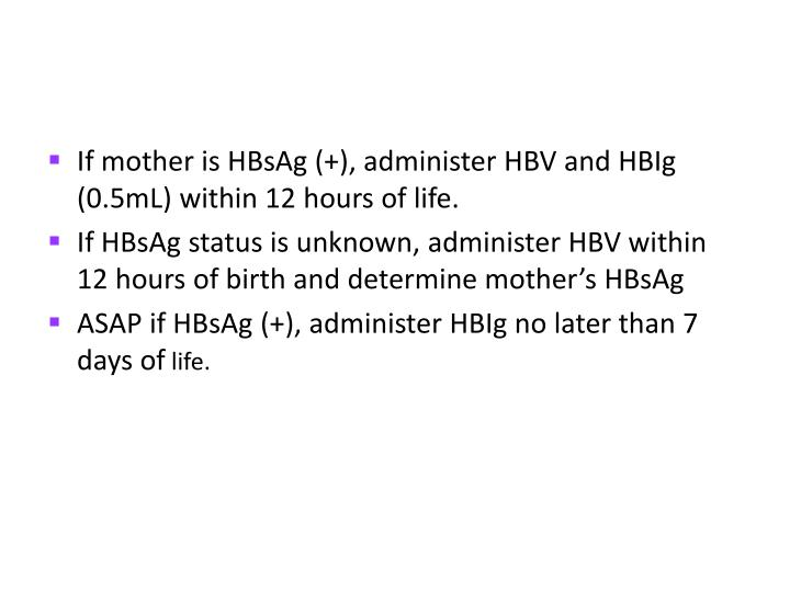 If mother is HBsAg (+), administer HBV and HBIg (0.5mL) within 12 hours of life.