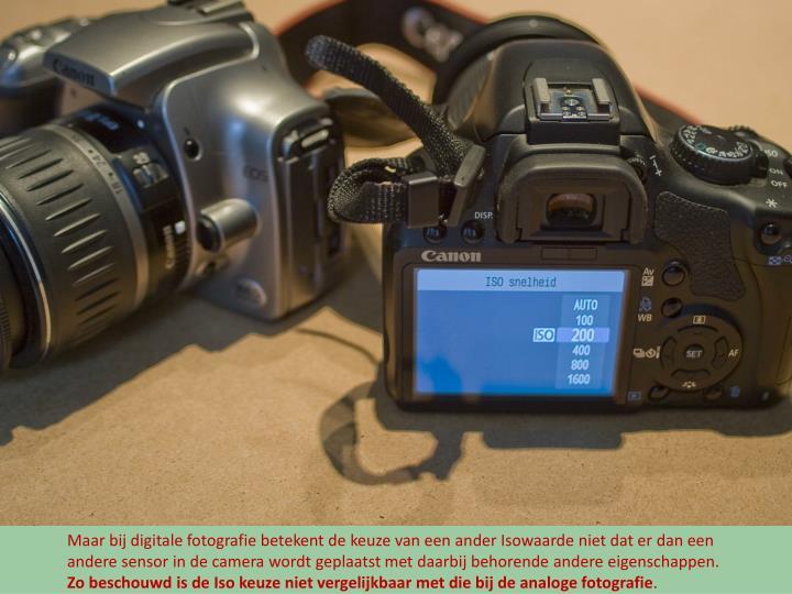 Maar bij digitale fotografie betekent de keuze van een ander Isowaarde niet dat er dan een andere sensor in de camera wordt geplaatst met daarbij behorende andere eigenschappen.