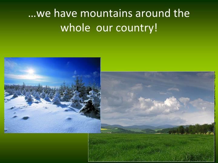 …we have mountains around the whole  our country!