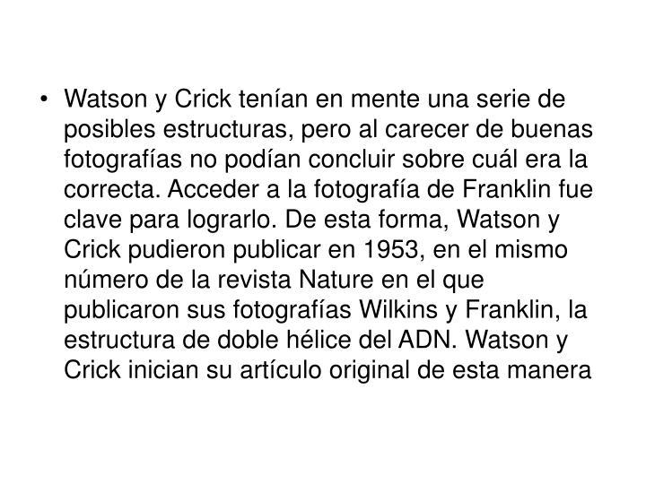 Watson y Crick tenían en mente una serie de posibles estructuras, pero al carecer de buenas fotografías no podían concluir sobre cuál era la correcta. Acceder a la fotografía de Franklin fue clave para lograrlo. De esta forma, Watson y Crick pudieron publicar en 1953, en el mismo número de la revista Nature en el que publicaron sus fotografías Wilkins y Franklin, la estructura de doble hélice del ADN. Watson y Crick inician su artículo original de esta manera