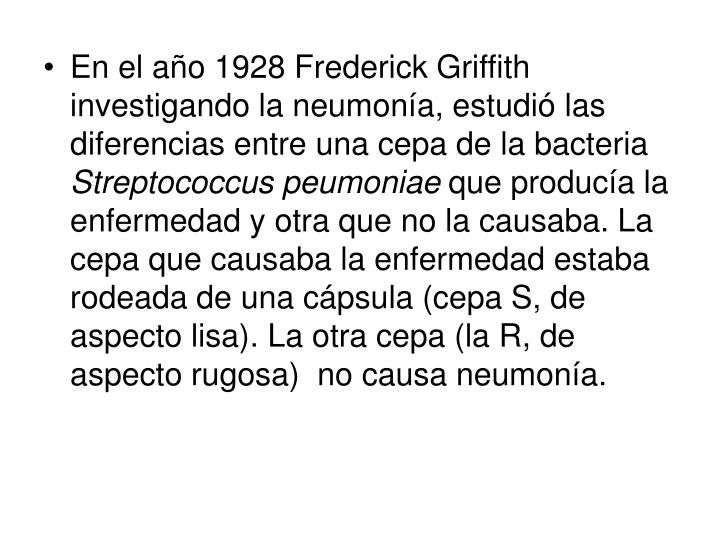 En el año 1928 Frederick Griffith investigando la neumonía, estudió las diferencias entre una cepa de la bacteria
