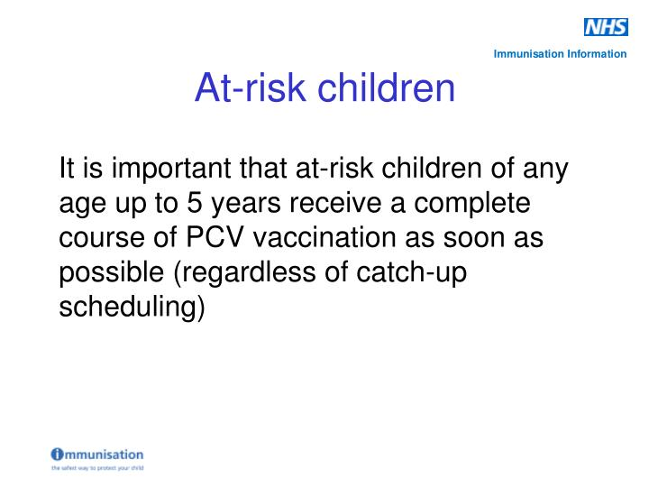 It is important that at-risk children of any age up to 5 years receive a complete course of PCV vaccination as soon as possible (regardless of catch-up scheduling)