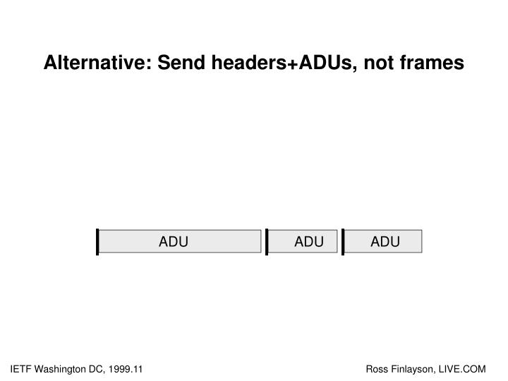 Alternative: Send headers+ADUs, not frames