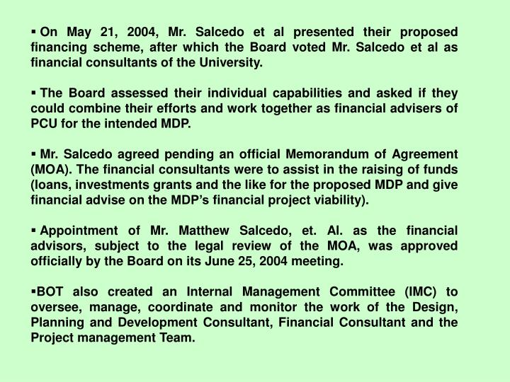 On May 21, 2004, Mr. Salcedo et al presented their proposed financing scheme, after which the Board voted Mr. Salcedo et al as financial consultants of the University.