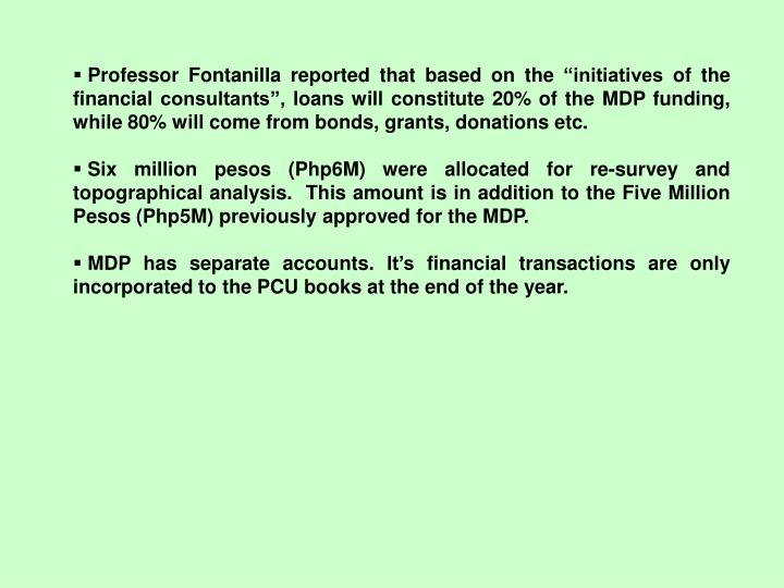 "Professor Fontanilla reported that based on the ""initiatives of the financial consultants"", loans will constitute 20% of the MDP funding, while 80% will come from bonds, grants, donations etc."