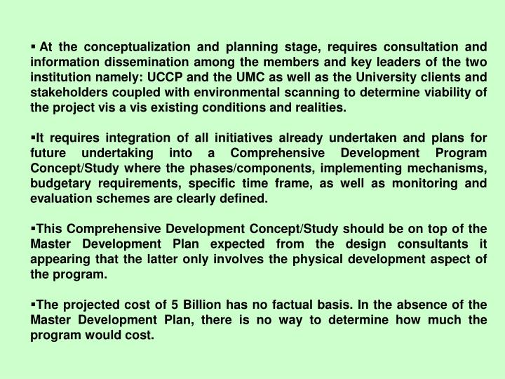 At the conceptualization and planning stage, requires consultation and information dissemination among the members and key leaders of the two institution namely: UCCP and the UMC as well as the University clients and stakeholders coupled with environmental scanning to determine viability of the project vis a vis existing conditions and realities.
