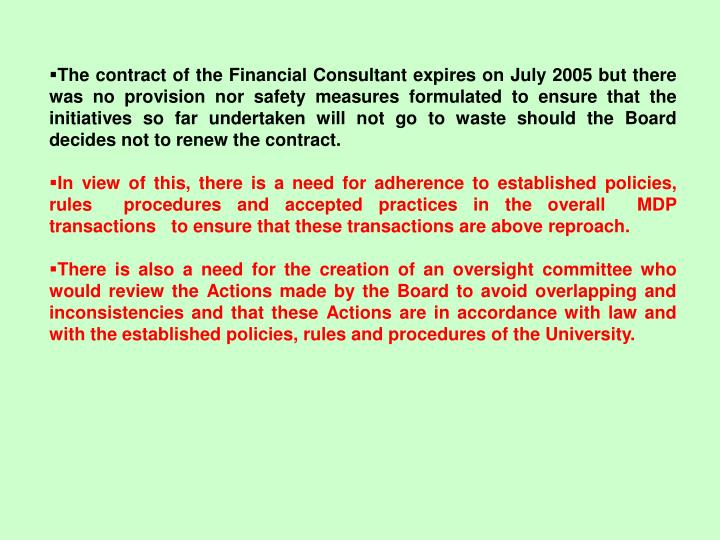 The contract of the Financial Consultant expires on July 2005 but there was no provision nor safety measures formulated to ensure that the initiatives so far undertaken will not go to waste should the Board decides not to renew the contract.