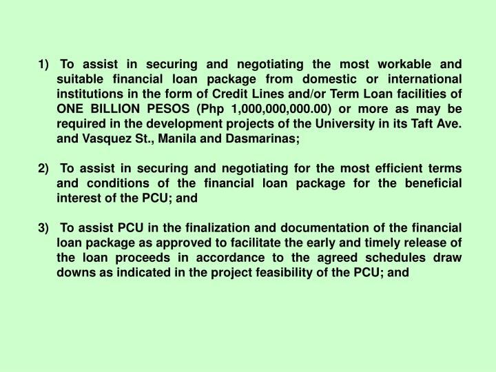 To assist in securing and negotiating the most workable and suitable financial loan package from domestic or international institutions in the form of Credit Lines and/or Term Loan facilities of ONE BILLION PESOS (Php 1,000,000,000.00) or more as may be required in the development projects of the University in its Taft Ave. and Vasquez St., Manila and Dasmarinas;