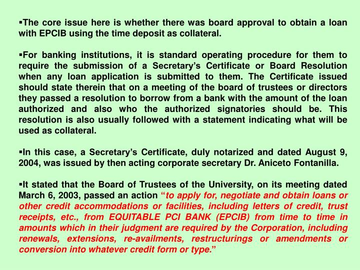 The core issue here is whether there was board approval to obtain a loan with EPCIB using the time deposit as collateral.