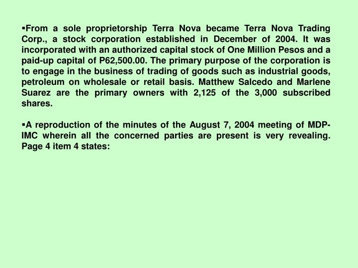 From a sole proprietorship Terra Nova became Terra Nova Trading Corp., a stock corporation established in December of 2004. It was incorporated with an authorized capital stock of One Million Pesos and a paid-up capital of P62,500.00. The primary purpose of the corporation is to engage in the business of trading of goods such as industrial goods, petroleum on wholesale or retail basis. Matthew Salcedo and Marlene Suarez are the primary owners with 2,125 of the 3,000 subscribed shares.