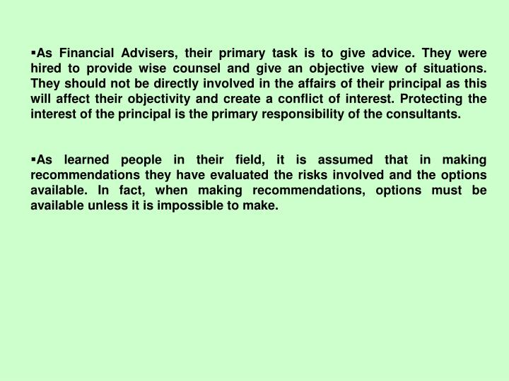 As Financial Advisers, their primary task is to give advice. They were hired to provide wise counsel and give an objective view of situations. They should not be directly involved in the affairs of their principal as this will affect their objectivity and create a conflict of interest. Protecting the interest of the principal is the primary responsibility of the consultants.
