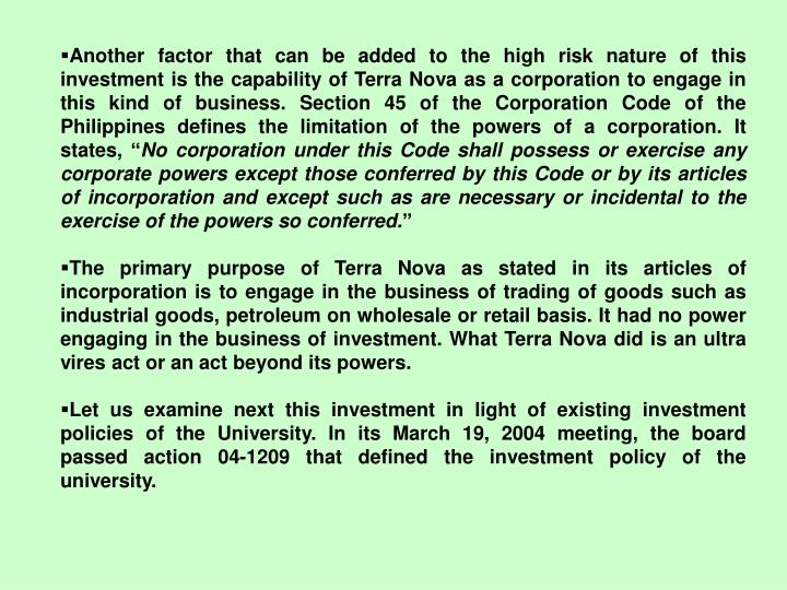 Another factor that can be added to the high risk nature of this investment is the capability of Terra Nova as a corporation to engage in this kind of business. Section 45 of the Corporation Code of the Philippines defines the limitation of the powers of a corporation. It states, ""