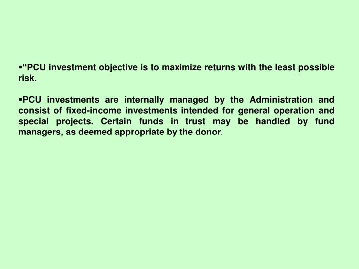 """PCU investment objective is to maximize returns with the least possible risk."