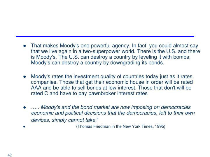 That makes Moody's one powerful agency. In fact, you could almost say that we live again in a two-superpower world. There is the U.S. and there is Moody's. The U.S. can destroy a country by leveling it with bombs; Moody's can destroy a country by downgrading its bonds.