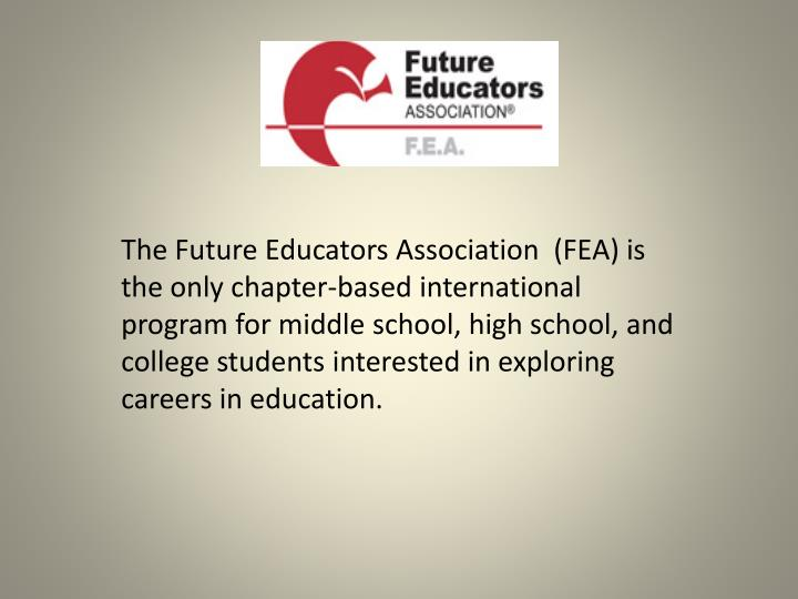 The Future Educators Association  (FEA) is the only chapter-based international  program for middle school, high school, and college students interested in exploring careers in education.