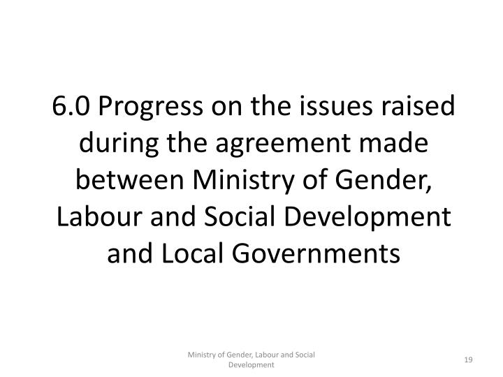 6.0 Progress on the issues raised during the agreement made between Ministry of Gender, Labour and Social Development and Local Governments