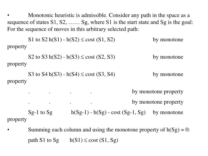 Monotonic heuristic is admissible. Consider any path in the space as a sequence of states S1, S2, …… Sg, where S1 is the start state and Sg is the goal: For the sequence of moves in this arbitrary selected path: