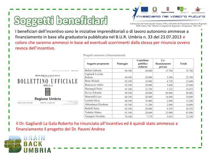 I beneficiari dell'incentivo sono le iniziative imprenditoriali o di lavoro autonomo ammesse a finanziamento in base alla graduatoria pubblicata nel B.U.R. Umbria n. 33 del 23.07.2013