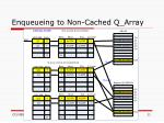 enqueueing to non cached q array