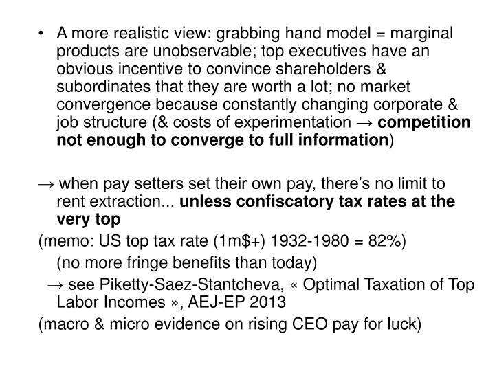 A more realistic view: grabbing hand model = marginal products are unobservable; top executives have an obvious incentive to convince shareholders & subordinates that they are worth a lot; no market convergence because constantly changing corporate & job structure (& costs of experimentation →