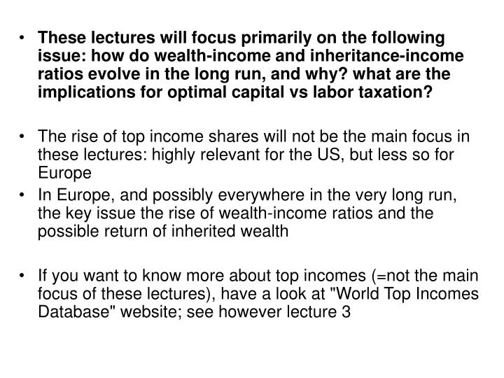 These lectures will focus primarily on the following issue: how do wealth-income and inheritance-income ratios evolve in the long run, and why? what are the implications for optimal capital vs labor taxation?