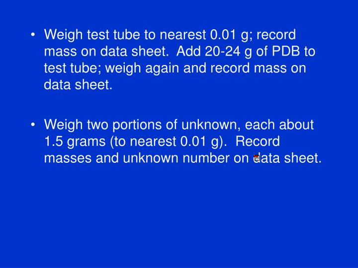 Weigh test tube to nearest 0.01 g; record mass on data sheet.  Add 20-24 g of PDB to test tube; weigh again and record mass on data sheet.