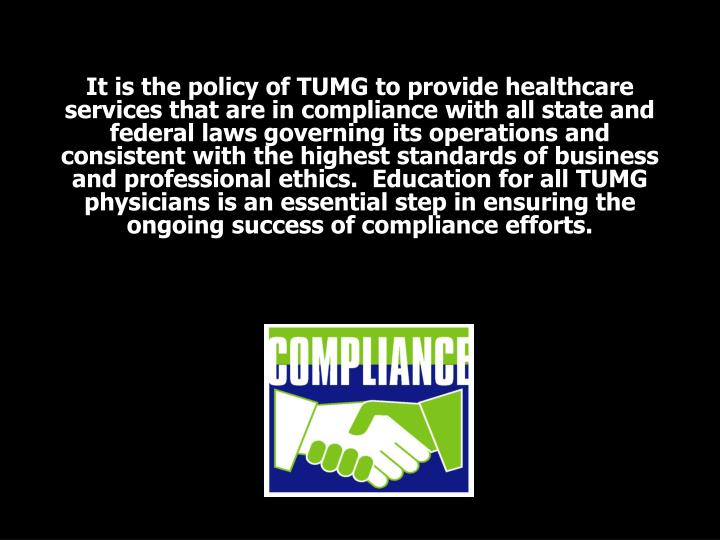 It is the policy of TUMG to provide healthcare services that are in compliance with all state and federal laws governing its operations and consistent with the highest standards of business and professional ethics.  Education for all TUMG physicians is an essential step in ensuring the ongoing success of compliance efforts.