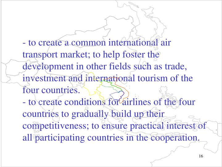 -to create a common international air transport market; to help foster the development in other fields such as trade, investment and international tourism of the four countries.