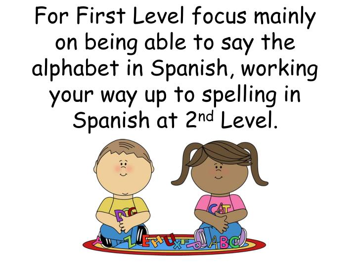 For First Level focus mainly on being able to say the alphabet in Spanish, working your way up to spelling in Spanish at 2