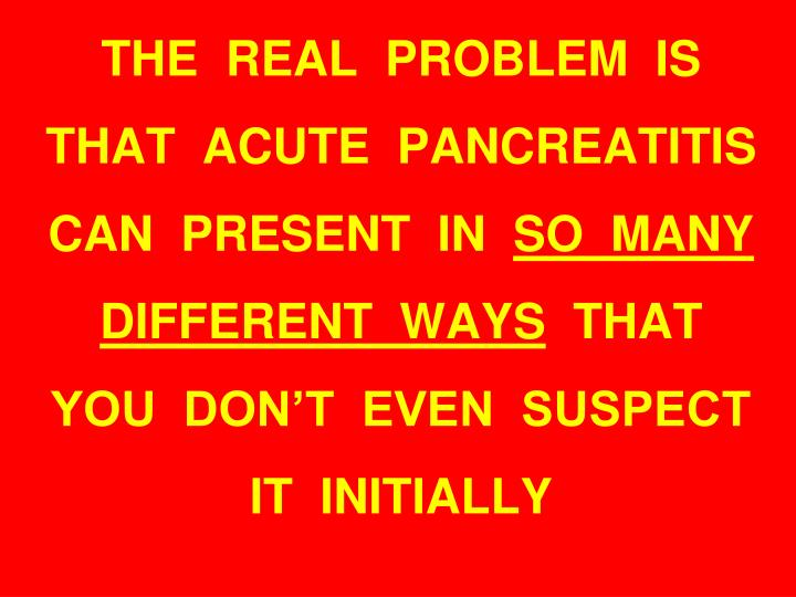 THE  REAL  PROBLEM  IS  THAT  ACUTE  PANCREATITIS  CAN  PRESENT  IN